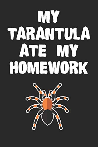 My Tarantula Ate My Homework Notebook: Funny Tarantula Gift Journal For Boys Girls Men Women and Adult Spider Lovers