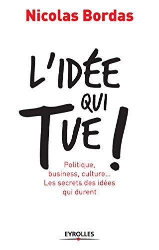 L'idée qui tue !: Politique, business, culture... Les secrets des idées qui durent (ED ORGANISATION)