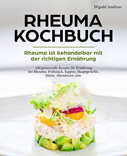 Rheuma Kochbuch - Rheuma ist behandelbar mit der richtigen Ernährung: 100 genussvolle Rezepte für Ernährung bei Rheuma: Frühstück, Suppen, Hauptgerichte, Salate, Abendessen, usw.
