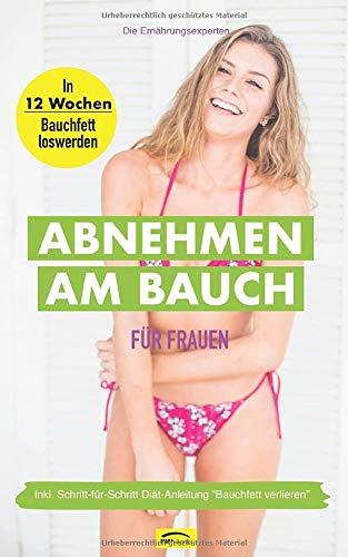 Abnehmen am Bauch für Frauen: In 12 Wochen Bauchfett loswerden - Inkl. Schritt-für-Schritt Diät-Anleitung