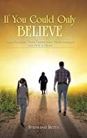 If You Could Only Believe: Three Families, Three Generations, Three Journeys, One Path to Christ