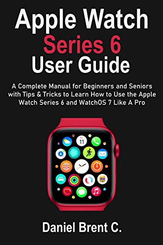Apple Watch Series 6 User Guide: A Complete Manual for Beginners and Seniors with Tips & Tricks to Learn How to Use the Apple Watch Series 6 and WatchOS 7 Like A Pro (English Edition)