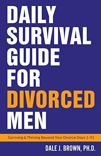 Daily Survival Guide for Divorced Men: Surviving & Thriving Beyond Your Divorce: Days 1-91
