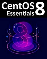 CentOS 8 Essentials: Learn to install, administer and deploy CentOS 8 systems Front Cover