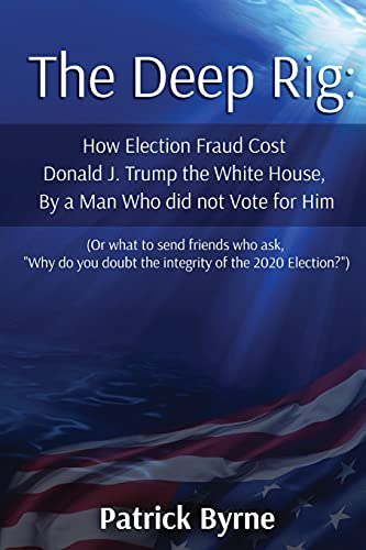 The Deep Rig: How Election Fraud Cost Donald J. Trump the White House, By a Man Who did not Vote for Him: (or what to send friends who ask,