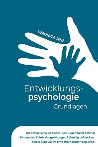 Entwicklungspsychologie - Grundlagen: Die Entwicklung im Kindes- und Jugendalter optimal fördern und Entwicklungsstörungen frühzeitig aufdecken. Kinder liebevoll ins Erwachsenalter begleiten
