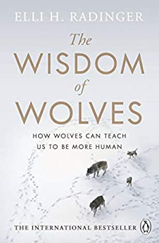 The Wisdom of Wolves: How Wolves Can Teach Us To Be More Human by [Elli H. Radinger]