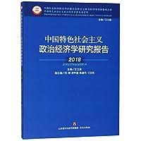 中国特色社会主义政治经济学研究报告2018(国家社科基金重大项目《中国特色社会主义政治经济学探索》(批准号:16DA002)阶段性成果)