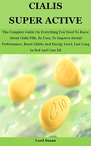 Cialis Super Active: The Complete Guide On Everything You Need To Know About Cialis Pills, Its Uses, To Improve Sexual Performance, Boost Libido And Energy ... Long In Bed And Cure Ed (English Edition)