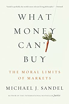 What Money Can't Buy: The Moral Limits of Markets by [Michael J. Sandel]