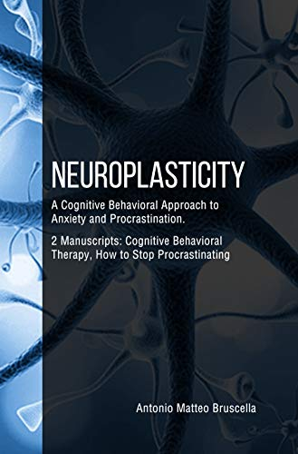 Neuroplasticity: A Cognitive Behavioral Approach to Anxiety and Procrastination. 2 Manuscripts : Cognitive Behavioral Therapy, How to Stop Procrastinating (English Edition)
