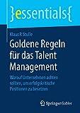Goldene Regeln für das Talent Management: Worauf Unternehmen achten sollten, um erfolgskritische Positionen zu besetzen (essentials)
