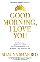 Good Morning, I Love You: Mindfulness and Self-compassion Practices to Rewire Your Brain for Calm, Clarity + Joy