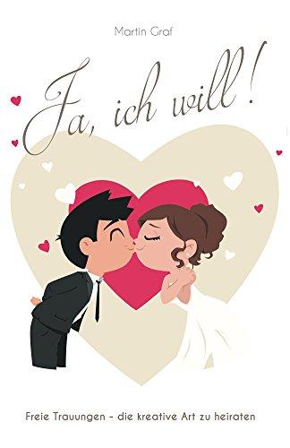 Ja, ich will!: Freie Trauungen - die kreative Art zu heiraten