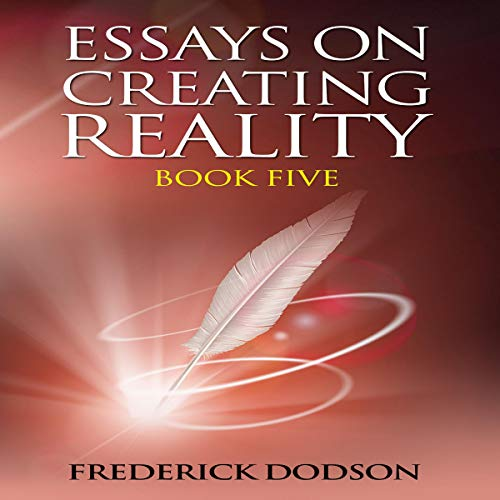 Essays on Creating Reality: Book 5 Audiobook By Frederick Dodson cover art