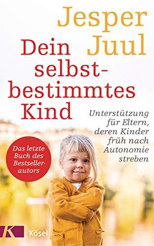 Dein selbstbestimmtes Kind: Unterstützung für Eltern, deren Kinder früh nach Autonomie streben - Das letzte Buch des Bestsellerautors
