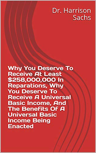 Why You Deserve To Receive At Least $258,000,000 In Reparations, Why You Deserve To Receive A Universal Basic Income, And The Benefits Of A Universal Basic Income Being Enacted (English Edition)