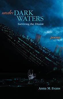 Under Dark Waters: Surviving the Titanic: Poems by [Anna M. Evans]