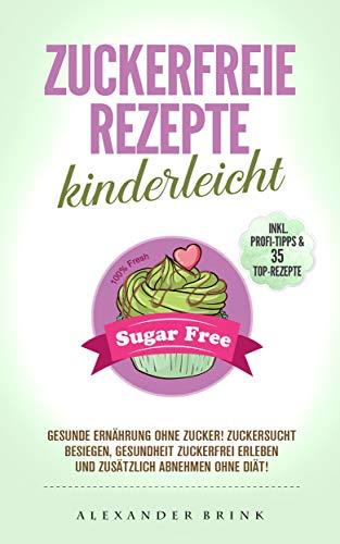 Zuckerfreie Rezepte kinderleicht: Gesunde Ernährung ohne Zucker! Zuckersucht besiegen, Gesundheit zuckerfrei erleben und zusätzlich abnehmen ohne Diät! Inkl. Profi-Tipps & 35 Top-Rezepte!
