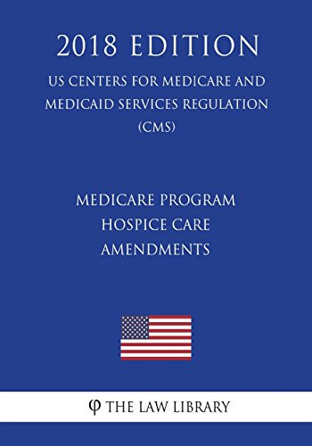 Compare Textbook Prices for Medicare Program - Hospice Care Amendments US Centers for Medicare and Medicaid Services Regulation CMS 2018 Edition  ISBN 9781722391355 by The Law Library