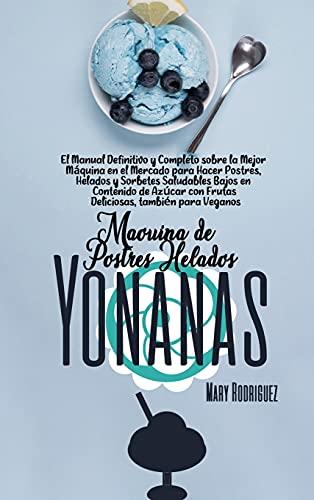 MÁQUINA DE POSTRES HELADOS YONANAS: El Manual Definitivo y Completo sobre la Mejor Máquina en el Mercado para Hacer Postres, Helados y Sorbetes ... con Frutas Deliciosas, también para Veganos