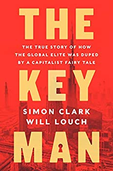 The Key Man  The True Story of How the Global Elite Was Duped by a Capitalist Fairy Tale