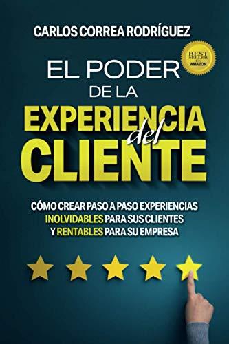 EL PODER DE LA EXPERIENCIA DEL CLIENTE: CÓMO CREAR PASO A PASO EXPERIENCIAS INOLVIDABLES PARA SUS CLIENTES Y RENTABLES PARA...