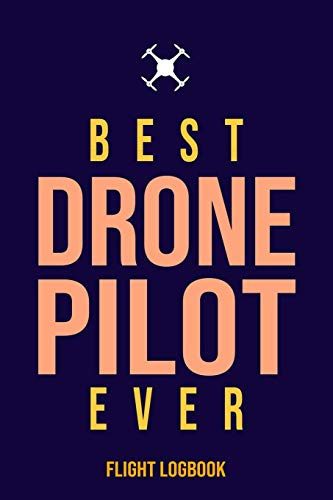 Best Drone Pilot Ever Flight Logbook: Complete UAS Safety & Flight Logbook for Drone Operators