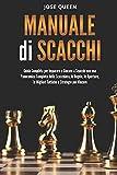 Manuale di Scacchi: Guida Completa per Imparare a Giocare a Scacchi con una Panoramica Completa della Scacchiera, le Regole, le Aperture, le Migliori Tattiche e Strategie per Vincere