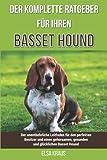 Der komplette Ratgeber für Ihren Basset Hound: Der unentbehrliche Leitfaden für den perfekten Besitzer und einen gehorsamen, gesunden und glücklichen Basset Hound