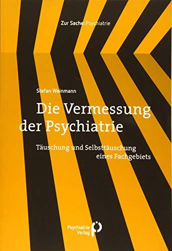 Die Vermessung der Psychiatrie: Täuschung und Selbsttäuschung eines Fachgebiets