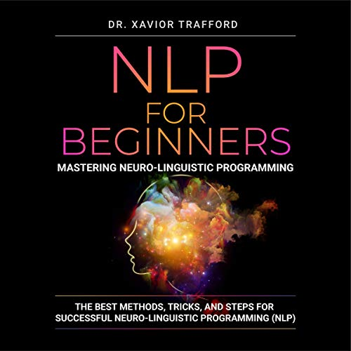 NLP for Beginners : Mastering Neuro-linguistic Programming Audiobook By Dr. Xavior Trafford cover art