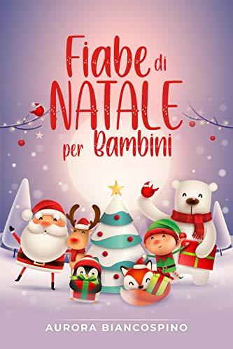 Fiabe di Natale per Bambini: Un Viaggio Esclusivo Tra Le Più Belle Fiabe Natalizie, Che Insegneranno Ai Vostri Piccini I Valori Autentici Del Natale.