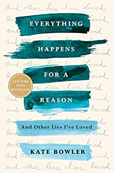 Everything Happens for a Reason: And Other Lies I've Loved by [Kate Bowler]