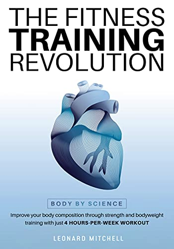 The Fitness Training Revolution: Body by Science: Improve your Body Composition through Strength and Bodyweight Training with just 4 Hours-per-Week Workout (English Edition)