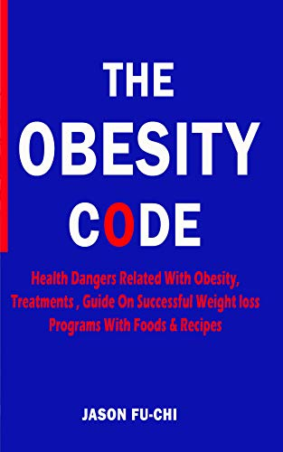 THE OBESITY CODE: Health Dangers Related With Obesity, Treatments, Guide On Successful Weight loss Programs With Foods & Recipes