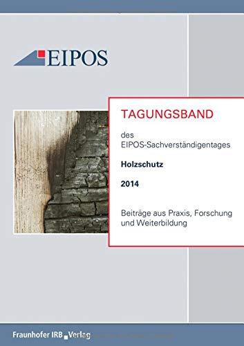 Tagungsband der EIPOS-Sachverständigentage Holzschutz 2014: Beiträge aus Praxis, Forschung und Weiterbildung.