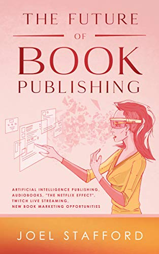 """The Future Of Book Publishing: Artificial Intelligence Publishing, Audiobooks, """"The Netflix Effect"""", Twitch Live streaming, New Marketing Opportunities"""