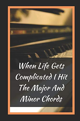 When Life Gets Complicated I Hit The Major And Minor Chords: Themed Novelty Lined Notebook / Journal To Write In Perfect Gift Item (6 x 9 inches)
