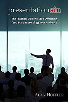 Presentation Sin: The Practical Guide to Stop Offending (and Start Impressing) Your Audience by [Alan Hoffler]