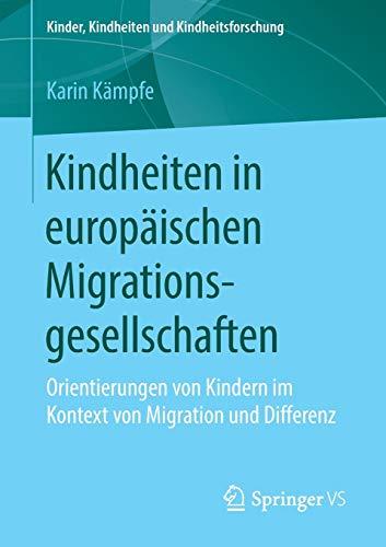Kindheiten in europäischen Migrationsgesellschaften: Orientierungen von Kindern im Kontext von Migration und Differenz (Kinder, Kindheiten und Kindheitsforschung, Band 21)