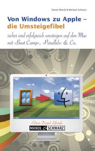 Die Umsteigefibel von Windows zu Apple - sicher und erfolgreich wechseln zum Mac / inklusive Infos zu Boot Camp , Parallels Desktop, VMware Fusion & Co. Das Switcher-Buch