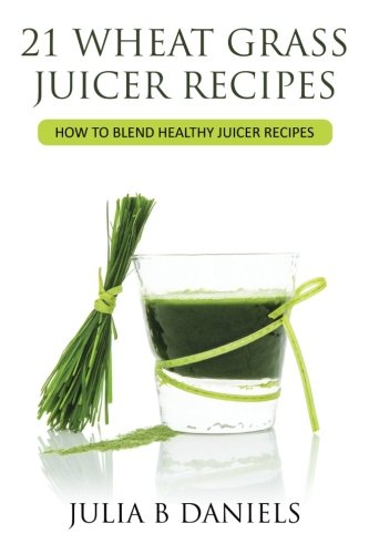 21 Wheat Grass Juicer Recipes: How To Blend Healthy Juicer Recipes (Health Benefits of Wheatgrass) (Volume 1)