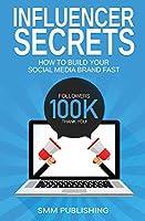 Influencer Secrets: How to Build Your Social Media Brand Fast