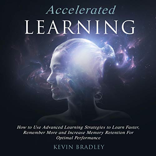 Accelerated Learning: How to Use Advanced Learning Strategies to Learn Faster, Remember More and Increase Memory Retention for Optimal Performance audiobook cover art