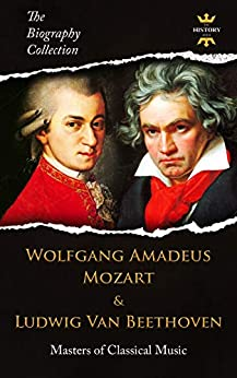 WOLFGANG AMADEUS MOZART & LUDWIG VAN BEETHOVEN: Masters of Classical Music. The Biography Collection. Biographies, Facts & Quotes by [The History Hour]