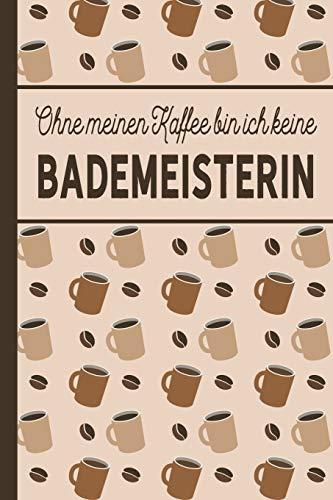 Ohne meinen Kaffee bin ich keine Bademeisterin: blanko A5 Notizbuch liniert mit über 100 Seiten - Kaffeemotiv Softcover für Bademeisterinnen