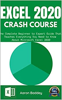 EXCEL 2020 CRASH COURSE: The Complete Beginner to Expert Guide That Teaches Everything You Need to Know About Microsoft Excel 2020 (MASTERING MICROSOFT EXCEL 2020-2021 Book 2)