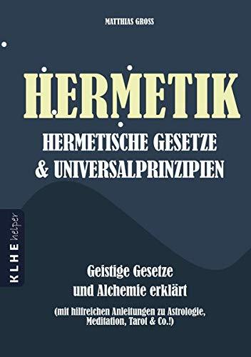 Hermetik Hermetische Gesetze und Universalprinzipien: Geistige Gesetze und Alchemie erklärt - mit hilfreichen Anleitungen zu Astrologie, Meditation, Tarot, Bewusstseinserweiterung & Co.!