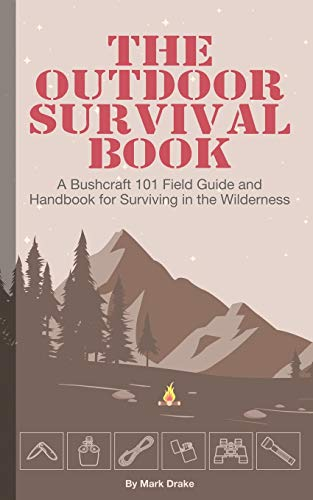 The Outdoor Survival Book: A Bushcraft 101 Field Guide and Handbook for Surviving in the Wilderness